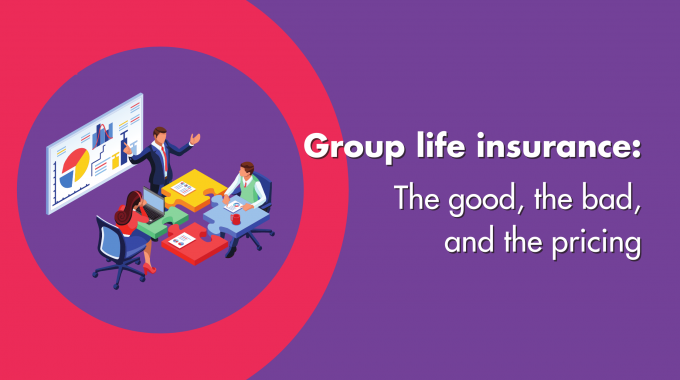 Group Life Insurance: The Good, The Bad & The Pricing