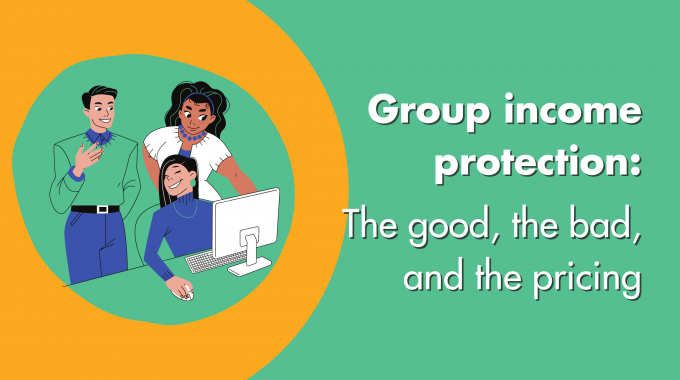 Group Income Protection: The Good, The Bad & The Pricing