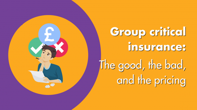 Group Critical Insurance: The Good, The Bad & The Pricing