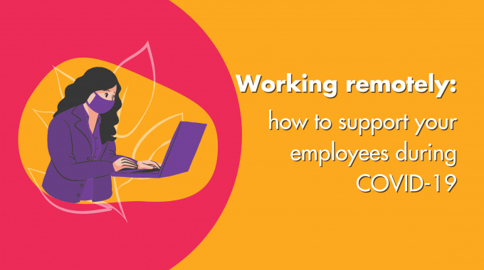 Working Remotely: How To Support Your Employees During COVID-19