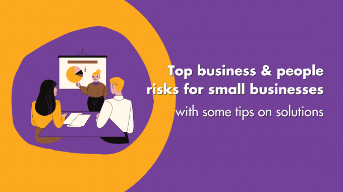 Top Business & People Risks For Small Businesses With Some Tips On Solutions