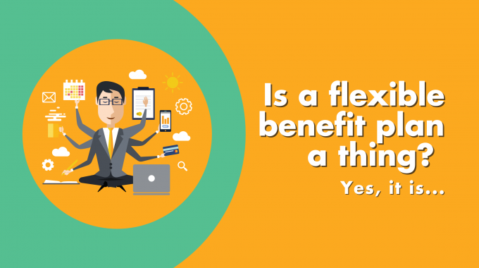Is A Flexible Benefit Plan A Thing? Yes It Is…