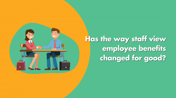 Has The Way Staff View Employee Benefits Changed For Good?